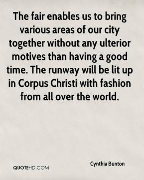 Cynthia Bunton - The fair enables us to bring various areas of our city together without any ulterior motives than having a good time. The runway will be lit up in Corpus Christi with fashion from all over the world.