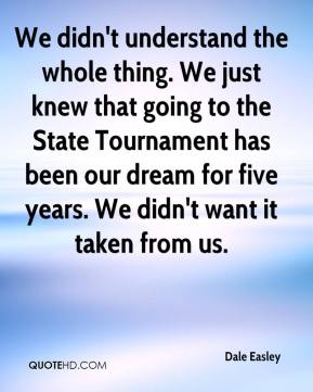 Dale Easley - We didn't understand the whole thing. We just knew that going to the State Tournament has been our dream for five years. We didn't want it taken from us.