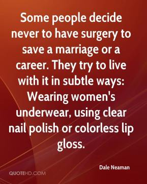 Dale Neaman - Some people decide never to have surgery to save a marriage or a career. They try to live with it in subtle ways: Wearing women's underwear, using clear nail polish or colorless lip gloss.