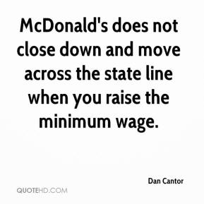 Dan Cantor - McDonald's does not close down and move across the state line when you raise the minimum wage.