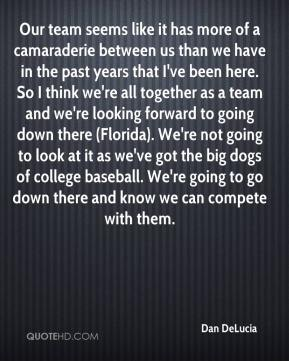 Dan DeLucia - Our team seems like it has more of a camaraderie between us than we have in the past years that I've been here. So I think we're all together as a team and we're looking forward to going down there (Florida). We're not going to look at it as we've got the big dogs of college baseball. We're going to go down there and know we can compete with them.