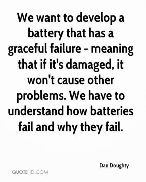 We want to develop a battery that has a graceful failure - meaning that if it's damaged, it won't cause other problems. We have to understand how batteries fail and why they fail.