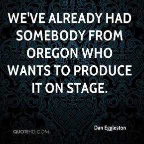 Dan Eggleston - We've already had somebody from Oregon who wants to produce it on stage.