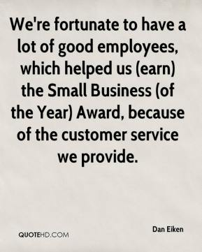 Dan Eiken - We're fortunate to have a lot of good employees, which helped us (earn) the Small Business (of the Year) Award, because of the customer service we provide.