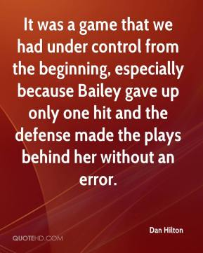 Dan Hilton - It was a game that we had under control from the beginning, especially because Bailey gave up only one hit and the defense made the plays behind her without an error.