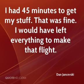 Dan Jancevski - I had 45 minutes to get my stuff. That was fine. I would have left everything to make that flight.