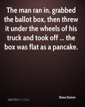 Dana Doiron - The man ran in, grabbed the ballot box, then threw it under the wheels of his truck and took off ... the box was flat as a pancake.