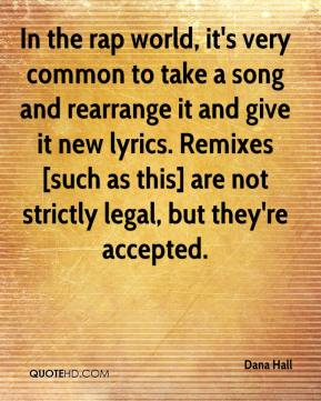 Dana Hall - In the rap world, it's very common to take a song and rearrange it and give it new lyrics. Remixes [such as this] are not strictly legal, but they're accepted.