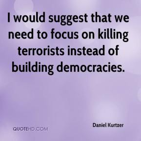 Daniel Kurtzer - I would suggest that we need to focus on killing terrorists instead of building democracies.