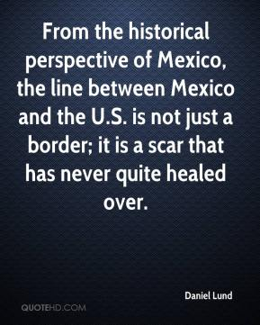Daniel Lund - From the historical perspective of Mexico, the line between Mexico and the U.S. is not just a border; it is a scar that has never quite healed over.