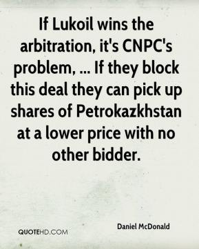 Daniel McDonald - If Lukoil wins the arbitration, it's CNPC's problem, ... If they block this deal they can pick up shares of Petrokazkhstan at a lower price with no other bidder.