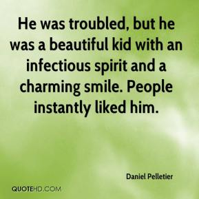 Daniel Pelletier - He was troubled, but he was a beautiful kid with an infectious spirit and a charming smile. People instantly liked him.