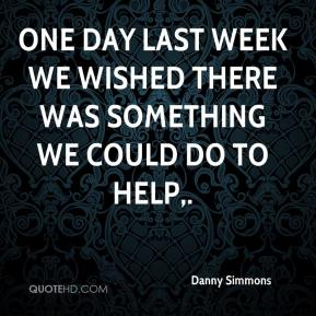 Danny Simmons - One day last week we wished there was something we could do to help.