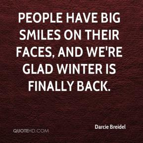 Darcie Breidel - People have big smiles on their faces, and we're glad winter is finally back.