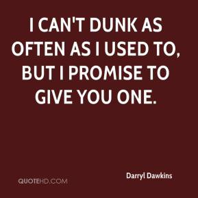 I can't dunk as often as I used to, but I promise to give you one.