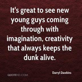 Darryl Dawkins - It's great to see new young guys coming through with imagination, creativity that always keeps the dunk alive.