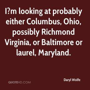 Daryl Wolfe - I?m looking at probably either Columbus, Ohio, possibly Richmond Virginia, or Baltimore or laurel, Maryland.