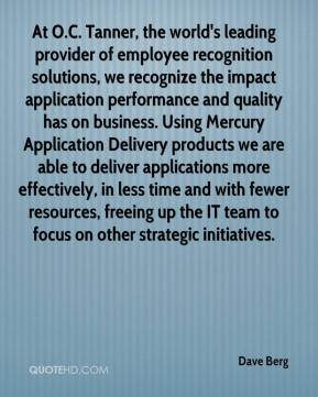 Dave Berg - At O.C. Tanner, the world's leading provider of employee recognition solutions, we recognize the impact application performance and quality has on business. Using Mercury Application Delivery products we are able to deliver applications more effectively, in less time and with fewer resources, freeing up the IT team to focus on other strategic initiatives.