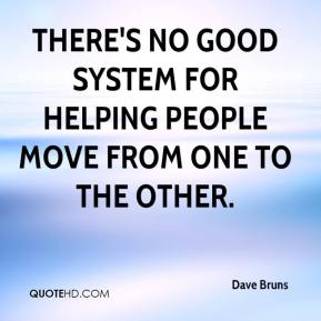 Dave Bruns - There's no good system for helping people move from one to the other.