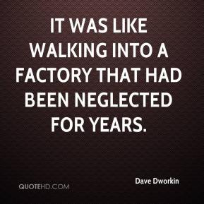 Dave Dworkin - It was like walking into a factory that had been neglected for years.