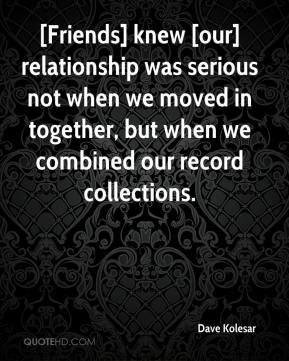 Dave Kolesar - [Friends] knew [our] relationship was serious not when we moved in together, but when we combined our record collections.