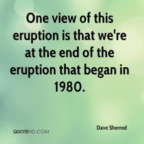 Dave Sherrod - One view of this eruption is that we're at the end of the eruption that began in 1980.