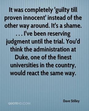 Dave Stilley - It was completely 'guilty till proven innocent' instead of the other way around. It's a shame. . . . I've been reserving judgment until the trial. You'd think the administration at Duke, one of the finest universities in the country, would react the same way.