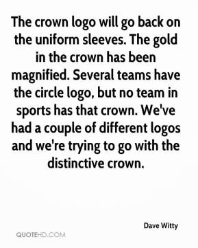 Dave Witty - The crown logo will go back on the uniform sleeves. The gold in the crown has been magnified. Several teams have the circle logo, but no team in sports has that crown. We've had a couple of different logos and we're trying to go with the distinctive crown.