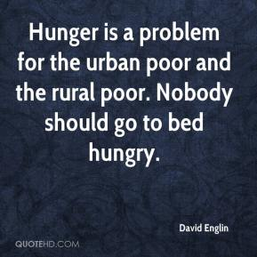 David Englin - Hunger is a problem for the urban poor and the rural poor. Nobody should go to bed hungry.