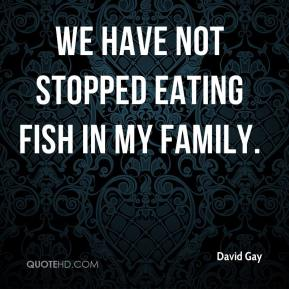 David Gay - We have not stopped eating fish in my family.