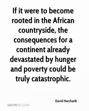 David Harcharik - If it were to become rooted in the African countryside, the consequences for a continent already devastated by hunger and poverty could be truly catastrophic.