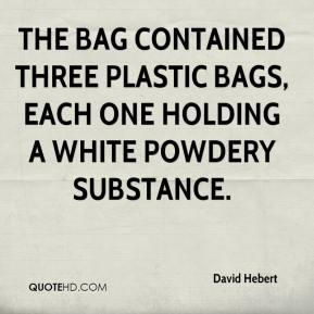 David Hebert - The bag contained three plastic bags, each one holding a white powdery substance.