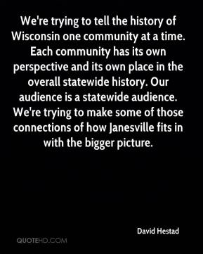 David Hestad - We're trying to tell the history of Wisconsin one community at a time. Each community has its own perspective and its own place in the overall statewide history. Our audience is a statewide audience. We're trying to make some of those connections of how Janesville fits in with the bigger picture.