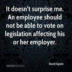 David Ingram - It doesn't surprise me. An employee should not be able to vote on legislation affecting his or her employer.