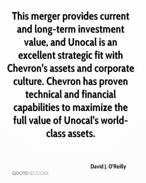 David J. O'Reilly - This merger provides current and long-term investment value, and Unocal is an excellent strategic fit with Chevron's assets and corporate culture. Chevron has proven technical and financial capabilities to maximize the full value of Unocal's world-class assets.