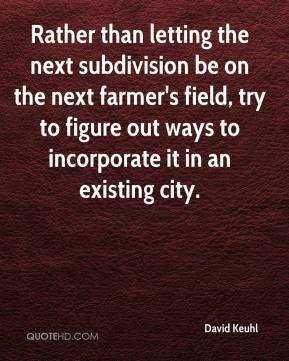 David Keuhl - Rather than letting the next subdivision be on the next farmer's field, try to figure out ways to incorporate it in an existing city.