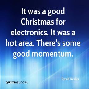 David Keuler - It was a good Christmas for electronics. It was a hot area. There's some good momentum.