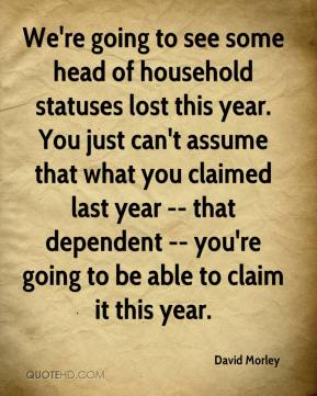 David Morley - We're going to see some head of household statuses lost this year. You just can't assume that what you claimed last year -- that dependent -- you're going to be able to claim it this year.