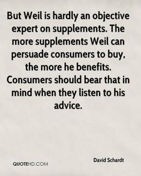David Schardt - But Weil is hardly an objective expert on supplements. The more supplements Weil can persuade consumers to buy, the more he benefits. Consumers should bear that in mind when they listen to his advice.