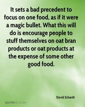 David Schardt - It sets a bad precedent to focus on one food, as if it were a magic bullet. What this will do is encourage people to stuff themselves on oat bran products or oat products at the expense of some other good food.