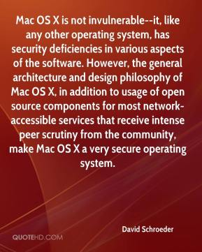 David Schroeder - Mac OS X is not invulnerable--it, like any other operating system, has security deficiencies in various aspects of the software. However, the general architecture and design philosophy of Mac OS X, in addition to usage of open source components for most network-accessible services that receive intense peer scrutiny from the community, make Mac OS X a very secure operating system.