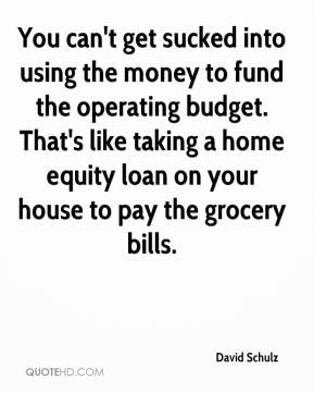 David Schulz - You can't get sucked into using the money to fund the operating budget. That's like taking a home equity loan on your house to pay the grocery bills.