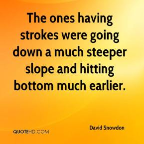 David Snowdon - The ones having strokes were going down a much steeper slope and hitting bottom much earlier.