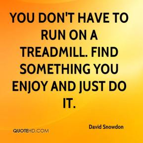 You don't have to run on a treadmill. Find something you enjoy and just do it.