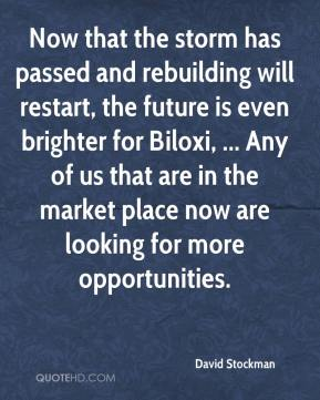 David Stockman - Now that the storm has passed and rebuilding will restart, the future is even brighter for Biloxi, ... Any of us that are in the market place now are looking for more opportunities.