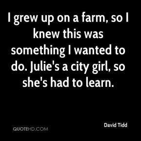 David Tidd - I grew up on a farm, so I knew this was something I wanted to do. Julie's a city girl, so she's had to learn.