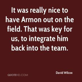 David Wilcox - It was really nice to have Armon out on the field. That was key for us, to integrate him back into the team.