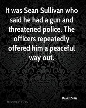 David Zellis - It was Sean Sullivan who said he had a gun and threatened police. The officers repeatedly offered him a peaceful way out.