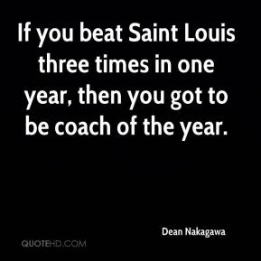 Dean Nakagawa - If you beat Saint Louis three times in one year, then you got to be coach of the year.