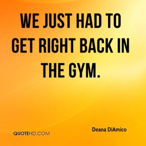 Deana DiAmico - We just had to get right back in the gym.
